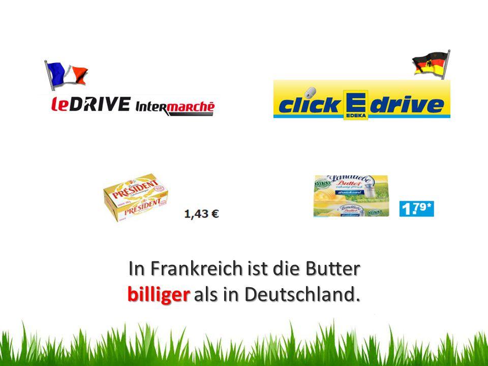 In Frankreich ist die Butter billiger als in Deutschland.