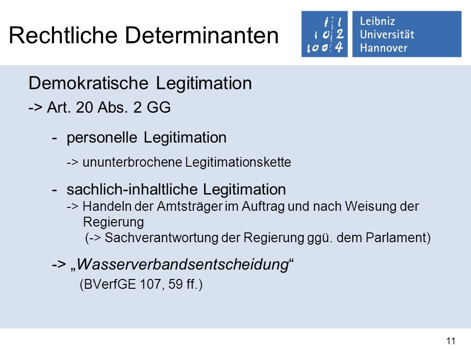 11 Rechtliche Determinanten Demokratische Legitimation -> Art. 20 Abs. 2 GG -personelle Legitimation -> ununterbrochene Legitimationskette -sachlich-i
