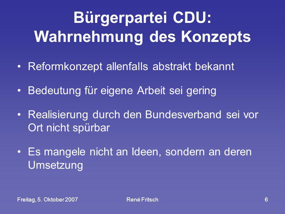 Freitag, 5. Oktober 2007René Fritsch6 Bürgerpartei CDU: Wahrnehmung des Konzepts Reformkonzept allenfalls abstrakt bekannt Bedeutung für eigene Arbeit