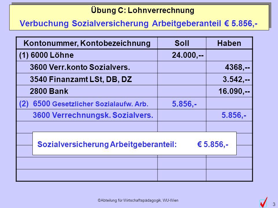 ©Abteilung für Wirtschaftspädagogik, WU-Wien 3 Verbuchung Sozialversicherung Arbeitgeberanteil € 5.856,- Übung C: Lohnverrechnung (2) 6500 Gesetzliche