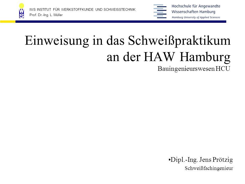 IWS INSTITUT FÜR WERKSTOFFKUNDE UND SCHWEISSTECHNIK Prof. Dr.-Ing. L. Müller Einweisung in das Schweißpraktikum an der HAW Hamburg Bauingenieurswesen