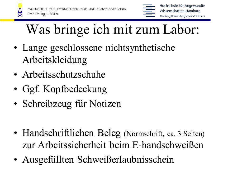 IWS INSTITUT FÜR WERKSTOFFKUNDE UND SCHWEISSTECHNIK Prof. Dr.-Ing. L. Müller Was bringe ich mit zum Labor: Lange geschlossene nichtsynthetische Arbeit