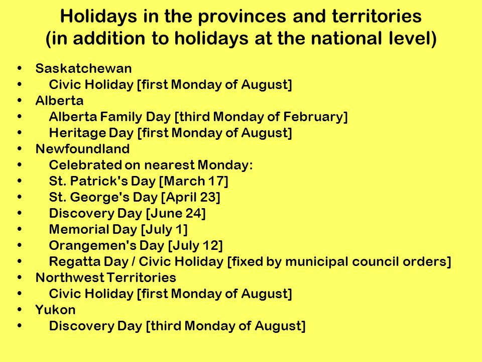 Holidays in the provinces and territories (in addition to holidays at the national level) Saskatchewan Civic Holiday [first Monday of August] Alberta