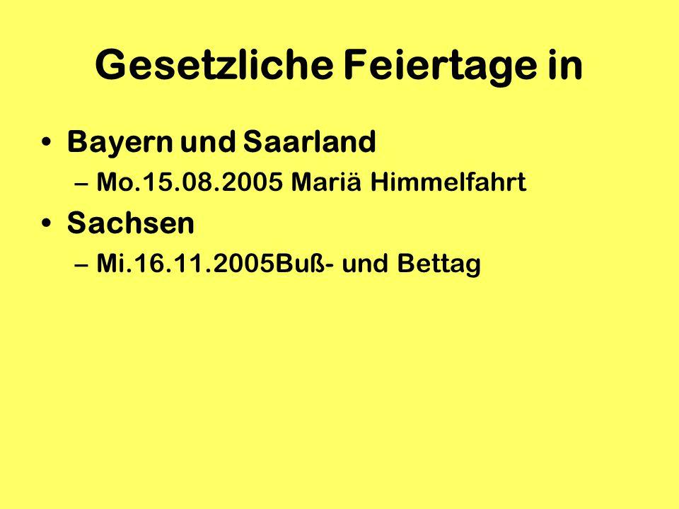 Gesetzliche Feiertage in Bayern und Saarland –Mo.15.08.2005 Mariä Himmelfahrt Sachsen –Mi.16.11.2005Buß- und Bettag