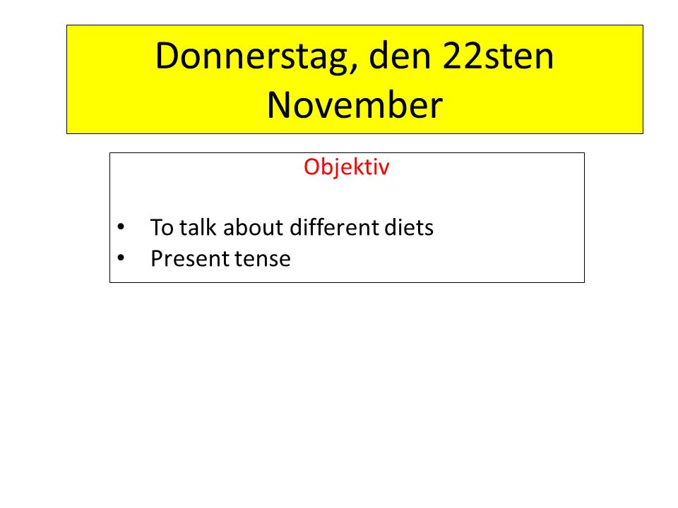 Donnerstag, den 22sten November Objektiv To talk about different diets Present tense