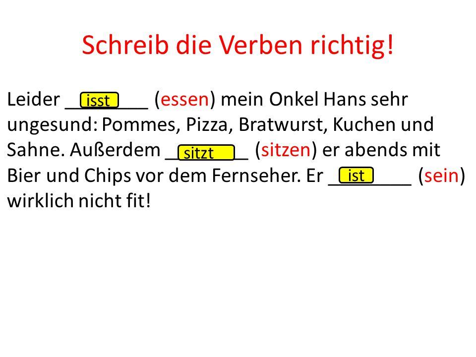 Leider ________ (essen) mein Onkel Hans sehr ungesund: Pommes, Pizza, Bratwurst, Kuchen und Sahne. Außerdem ________ (sitzen) er abends mit Bier und C
