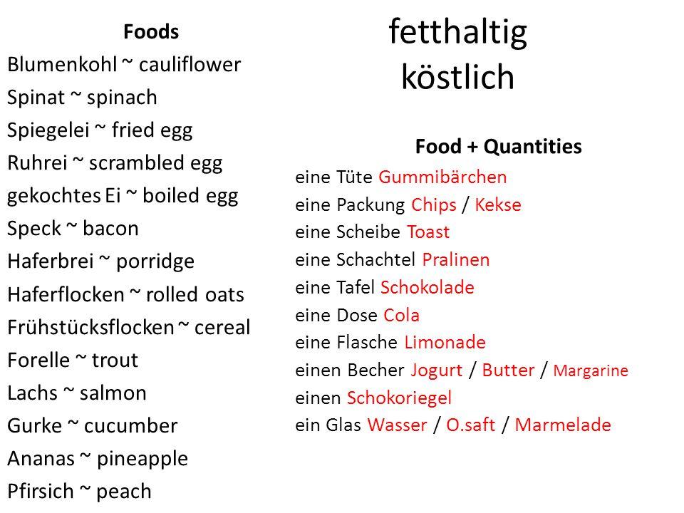 fetthaltig köstlich Foods Blumenkohl ~ cauliflower Spinat ~ spinach Spiegelei ~ fried egg Ruhrei ~ scrambled egg gekochtes Ei ~ boiled egg Speck ~ bacon Haferbrei ~ porridge Haferflocken ~ rolled oats Frühstücksflocken ~ cereal Forelle ~ trout Lachs ~ salmon Gurke ~ cucumber Ananas ~ pineapple Pfirsich ~ peach Food + Quantities eine Tüte Gummibärchen eine Packung Chips / Kekse eine Scheibe Toast eine Schachtel Pralinen eine Tafel Schokolade eine Dose Cola eine Flasche Limonade einen Becher Jogurt / Butter / Margarine einen Schokoriegel ein Glas Wasser / O.saft / Marmelade