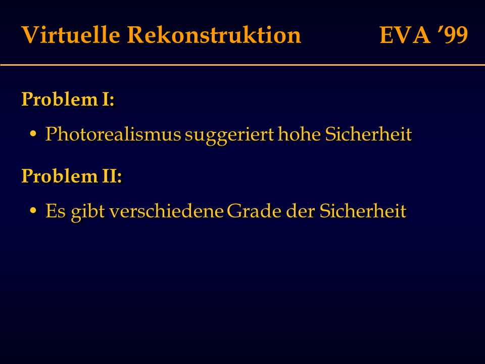 EVA '99 Virtuelle Rekonstruktion Problem I: Photorealismus suggeriert hohe Sicherheit Problem I: Photorealismus suggeriert hohe Sicherheit Problem II: