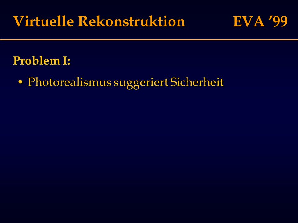 EVA '99 Virtuelle Rekonstruktion Problem I: Photorealismus suggeriert Sicherheit Problem I: Photorealismus suggeriert Sicherheit