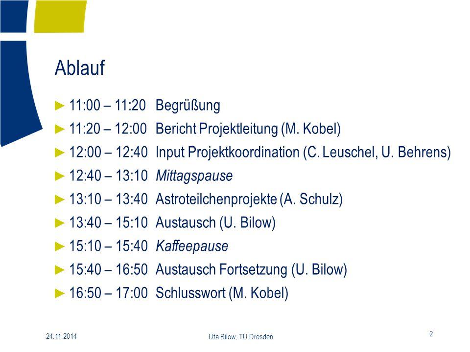 Ablauf 2 24.11.2014 Uta Bilow, TU Dresden ► 11:00 – 11:20Begrüßung ► 11:20 – 12:00Bericht Projektleitung (M. Kobel) ► 12:00 – 12:40Input Projektkoordi