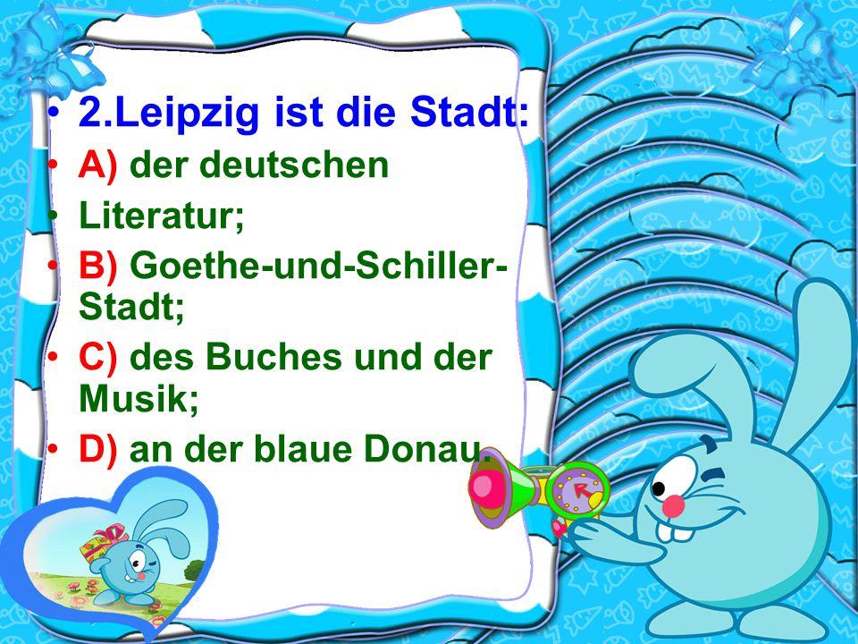 2.Leipzig ist die Stadt: A) der deutschen Literatur; B) Goethe-und-Schiller- Stadt; C) des Buches und der Musik; D) an der blaue Donau.