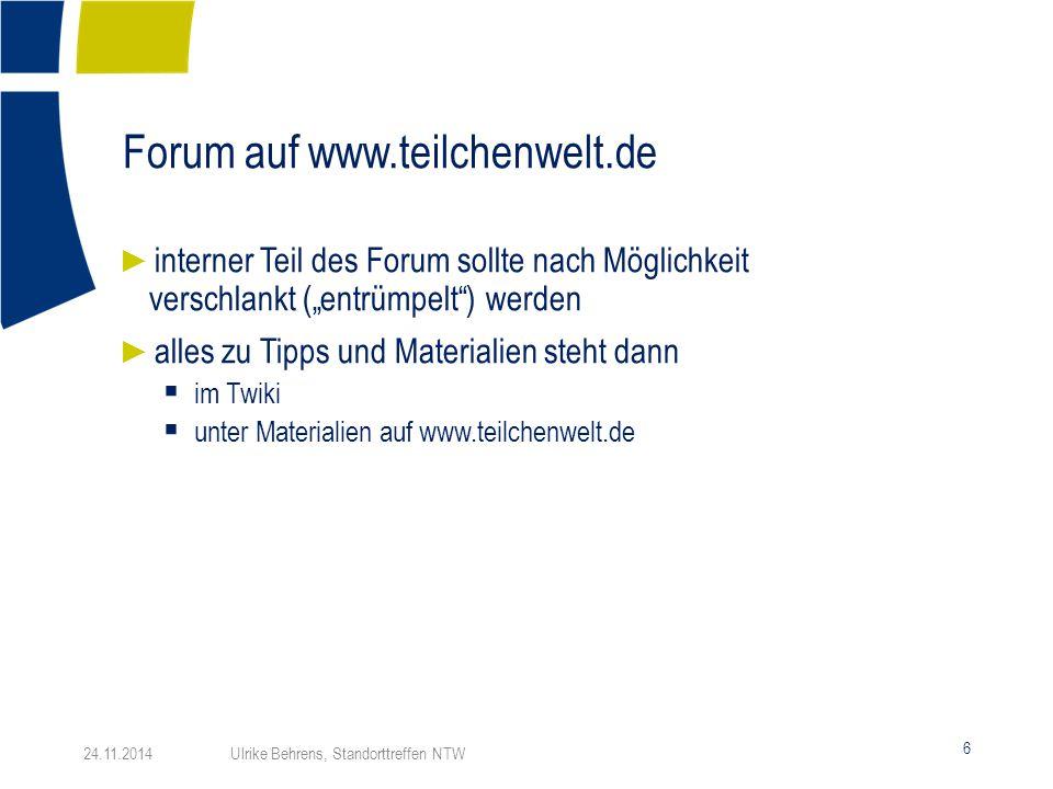 """Forum auf www.teilchenwelt.de 6 24.11.2014 Ulrike Behrens, Standorttreffen NTW ► interner Teil des Forum sollte nach Möglichkeit verschlankt (""""entrümp"""