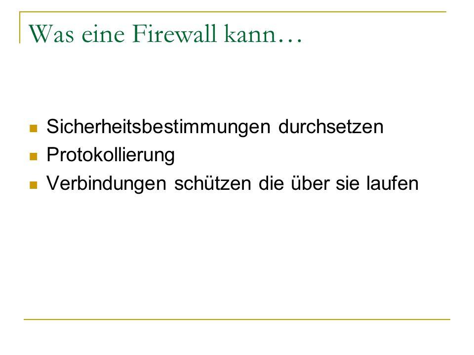 Was eine Firewall kann… Sicherheitsbestimmungen durchsetzen Protokollierung Verbindungen schützen die über sie laufen