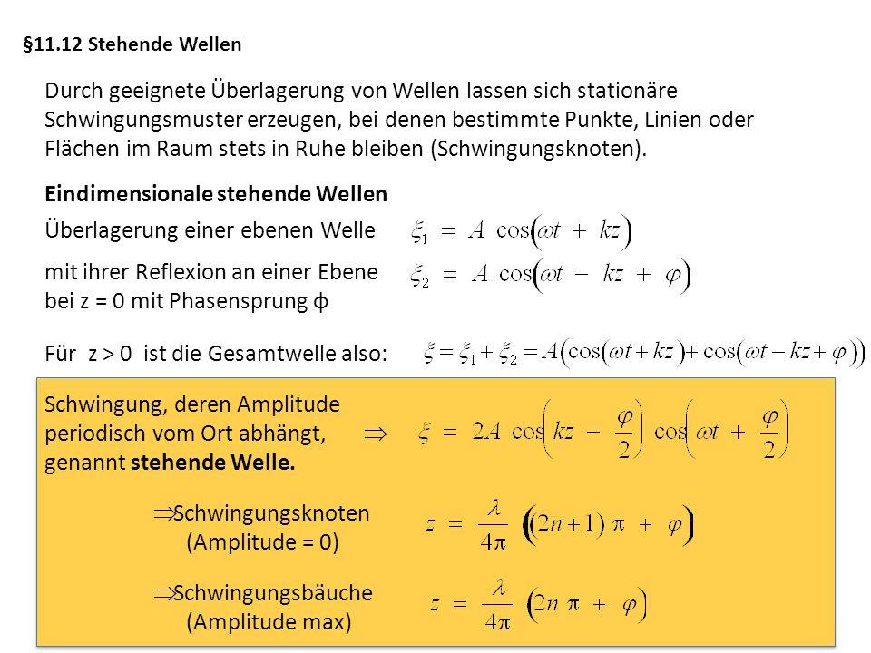§11.12 Stehende Wellen Durch geeignete Überlagerung von Wellen lassen sich stationäre Schwingungsmuster erzeugen, bei denen bestimmte Punkte, Linien o