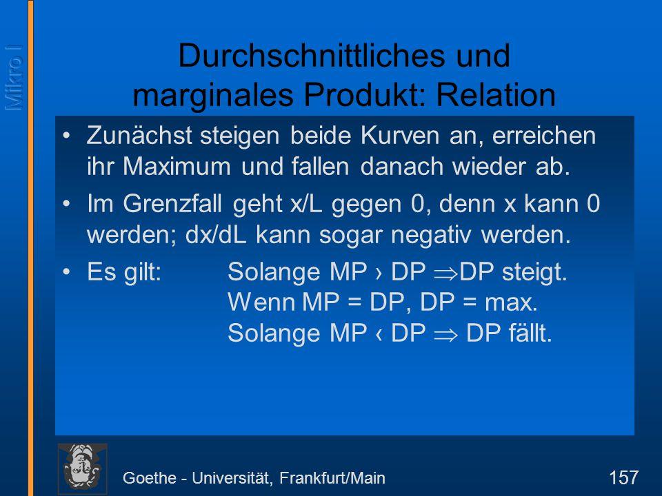 Goethe - Universität, Frankfurt/Main 157 Durchschnittliches und marginales Produkt: Relation Zunächst steigen beide Kurven an, erreichen ihr Maximum u