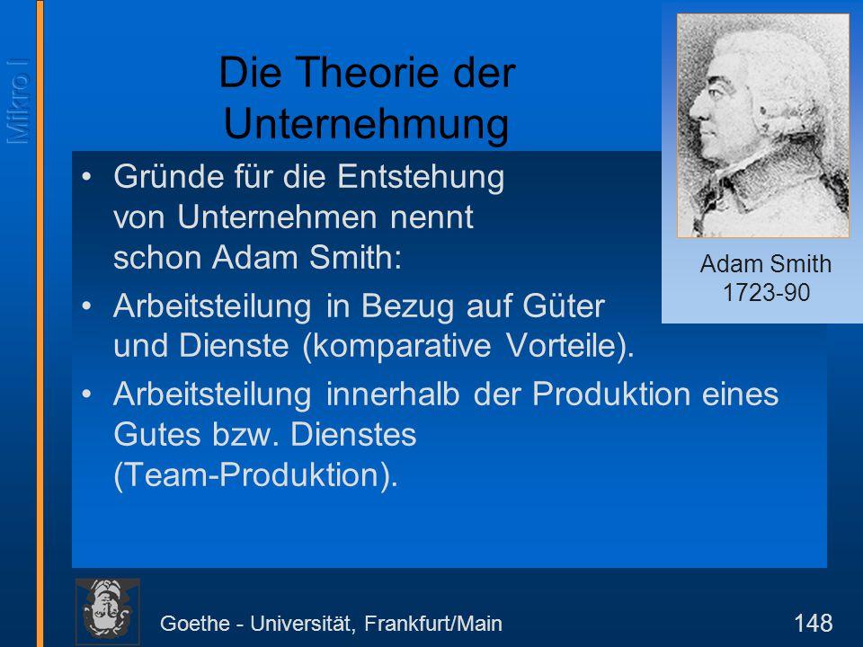 Goethe - Universität, Frankfurt/Main 149 Ziel der Unternehmenspolitik In der traditionellen Mikrotheorie ist das Ziel der Unternehmung die Maximierung des Gewinns (Profits) Der Gewinn ist definiert als Gewinn = Erlös - Kosten Die Kosten werden unterschieden in Kosten = variable Kosten + fixe Kosten