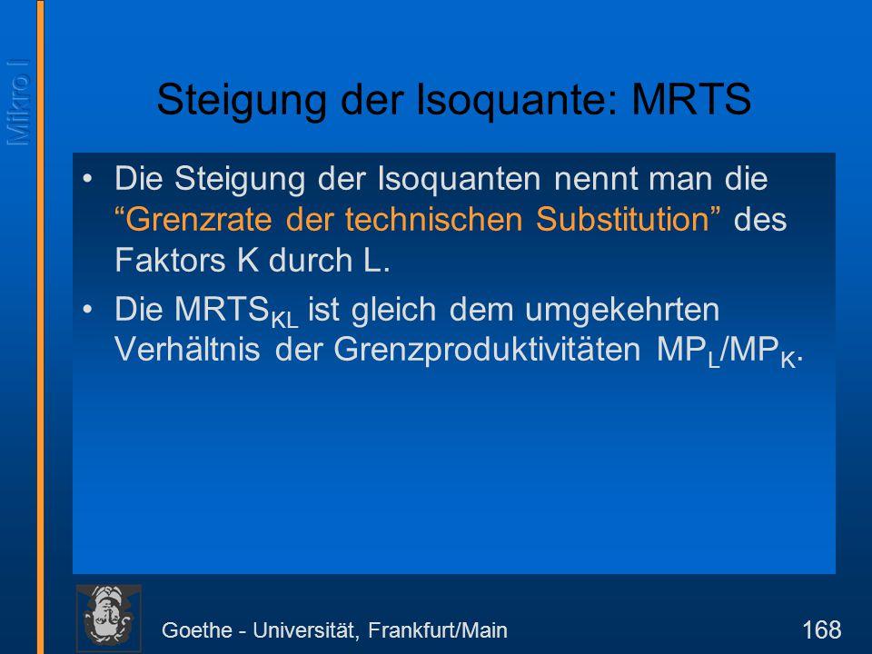"""Goethe - Universität, Frankfurt/Main 168 Die Steigung der Isoquanten nennt man die """"Grenzrate der technischen Substitution"""" des Faktors K durch L. Die"""