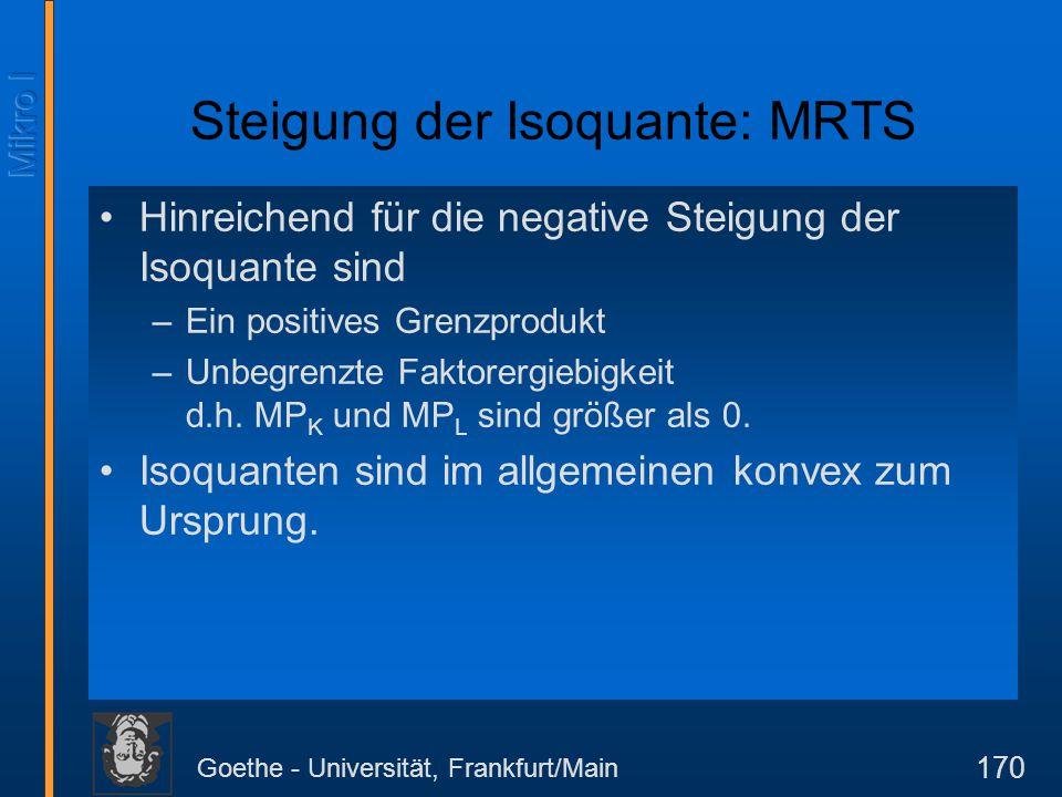 Goethe - Universität, Frankfurt/Main 170 Steigung der Isoquante: MRTS Hinreichend für die negative Steigung der Isoquante sind –Ein positives Grenzpro
