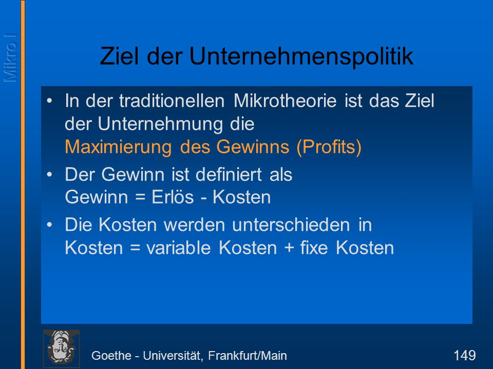 Goethe - Universität, Frankfurt/Main 149 Ziel der Unternehmenspolitik In der traditionellen Mikrotheorie ist das Ziel der Unternehmung die Maximierung