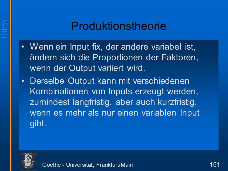 Goethe - Universität, Frankfurt/Main 151 Produktionstheorie Wenn ein Input fix, der andere variabel ist, ändern sich die Proportionen der Faktoren, we