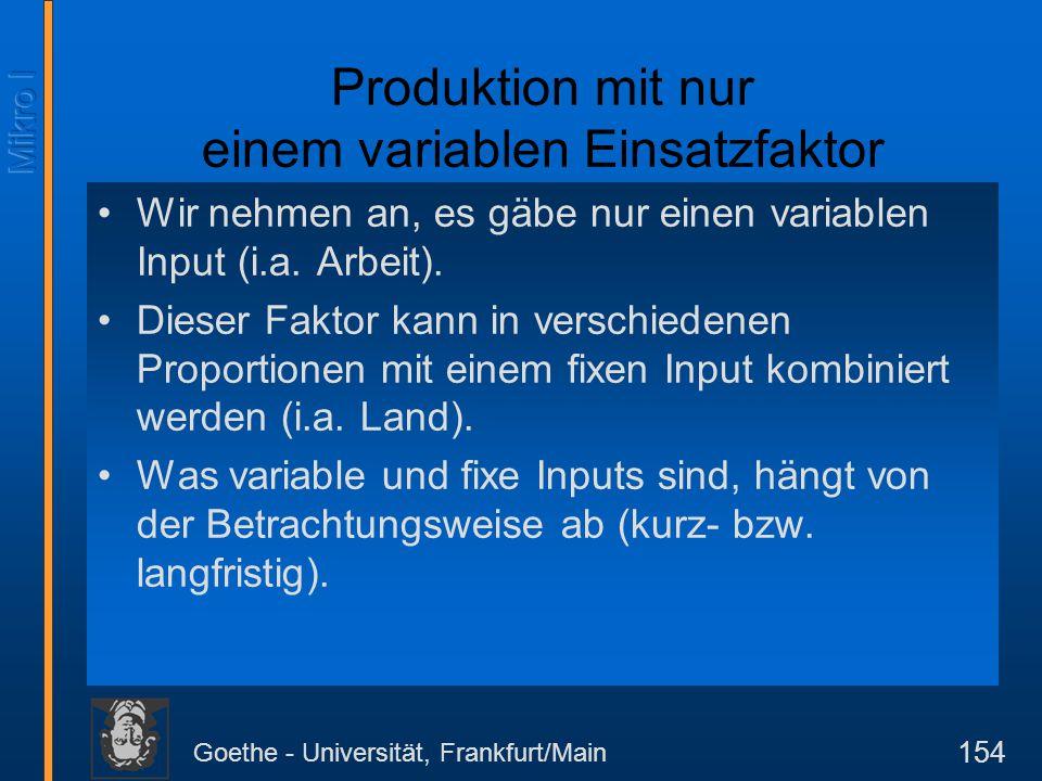 Goethe - Universität, Frankfurt/Main 154 Produktion mit nur einem variablen Einsatzfaktor Wir nehmen an, es gäbe nur einen variablen Input (i.a. Arbei