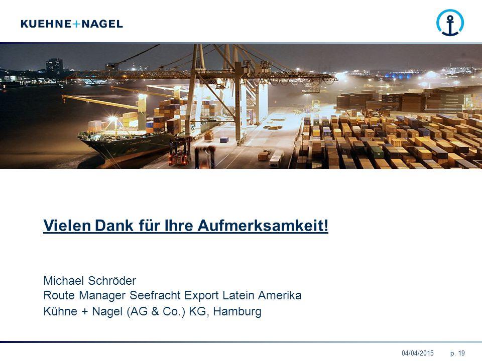 04/04/2015p. 19 Vielen Dank für Ihre Aufmerksamkeit! Michael Schröder Route Manager Seefracht Export Latein Amerika Kühne + Nagel (AG & Co.) KG, Hambu