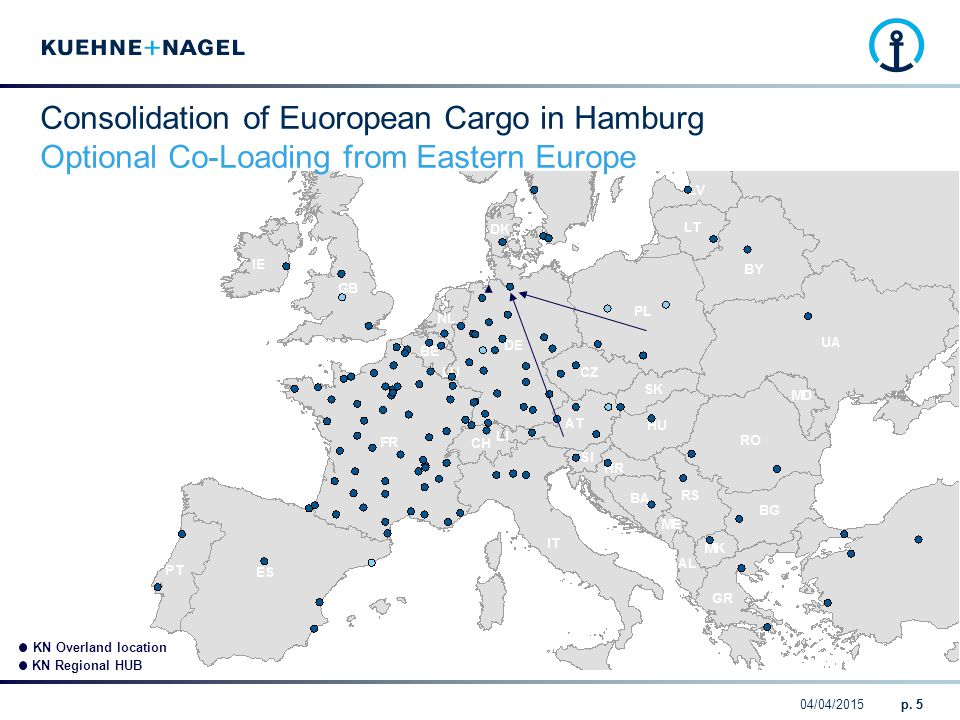 04/04/2015p. 5 KN Overland location KN Regional HUB Consolidation of Euoropean Cargo in Hamburg Optional Co-Loading from Eastern Europe