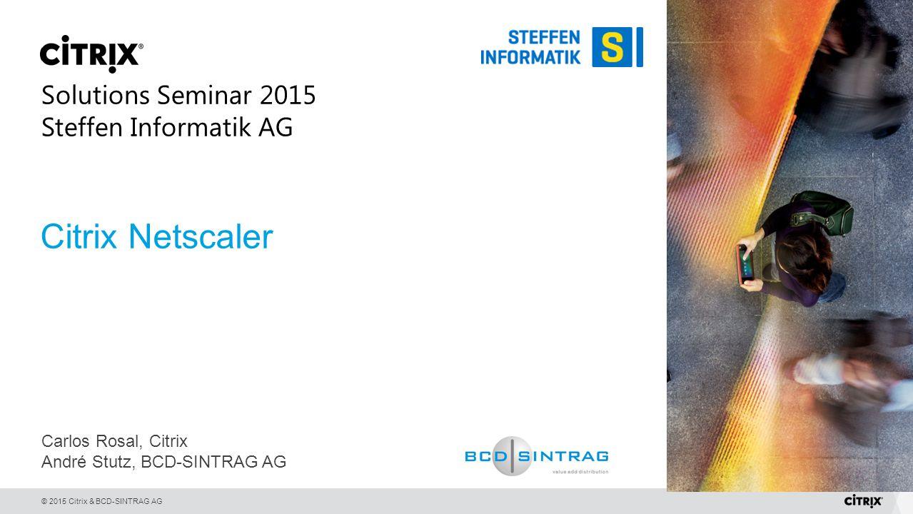 © 2015 Citrix & BCD-SINTRAG AG Citrix Netscaler Carlos Rosal, Citrix André Stutz, BCD-SINTRAG AG Solutions Seminar 2015 Steffen Informatik AG
