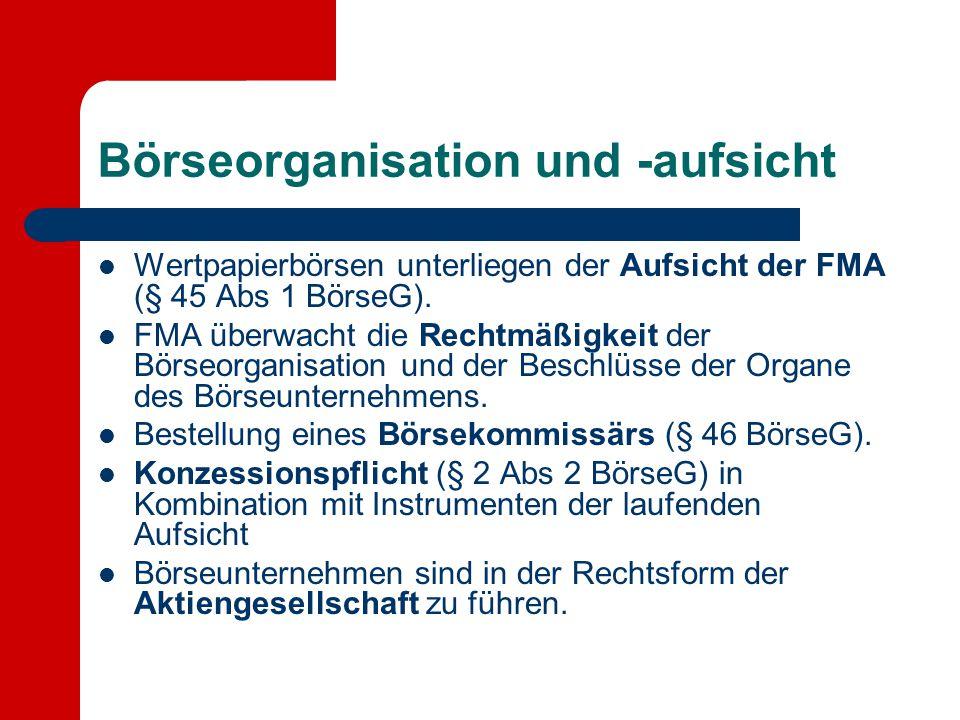 Börseorganisation und -aufsicht Wertpapierbörsen unterliegen der Aufsicht der FMA (§ 45 Abs 1 BörseG). FMA überwacht die Rechtmäßigkeit der Börseorgan