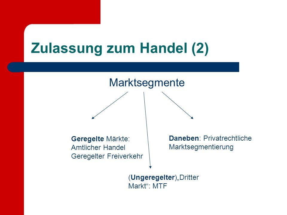 Zulassung zum Handel (2) Marktsegmente Geregelte Märkte: Amtlicher Handel Geregelter Freiverkehr Daneben: Privatrechtliche Marktsegmentierung (Ungereg