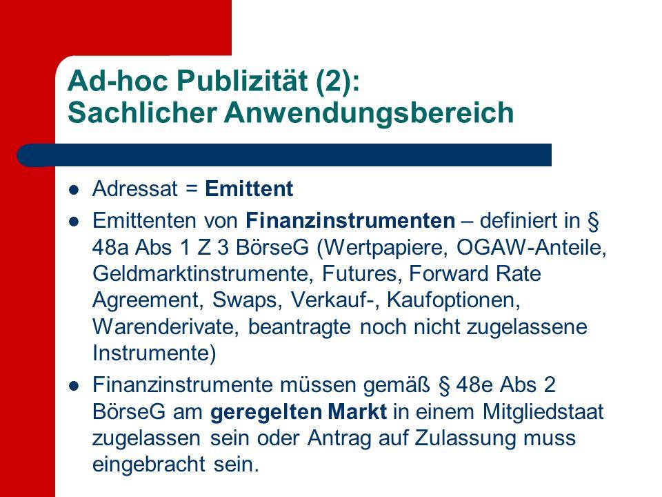 Ad-hoc Publizität (2): Sachlicher Anwendungsbereich Adressat = Emittent Emittenten von Finanzinstrumenten – definiert in § 48a Abs 1 Z 3 BörseG (Wertp