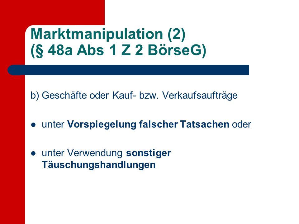 Marktmanipulation (2) (§ 48a Abs 1 Z 2 BörseG) b) Geschäfte oder Kauf- bzw. Verkaufsaufträge unter Vorspiegelung falscher Tatsachen oder unter Verwend
