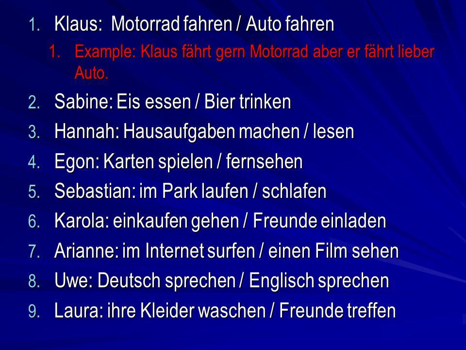 1. Klaus: Motorrad fahren / Auto fahren 1.Example: Klaus fährt gern Motorrad aber er fährt lieber Auto. 2. Sabine: Eis essen / Bier trinken 3. Hannah: