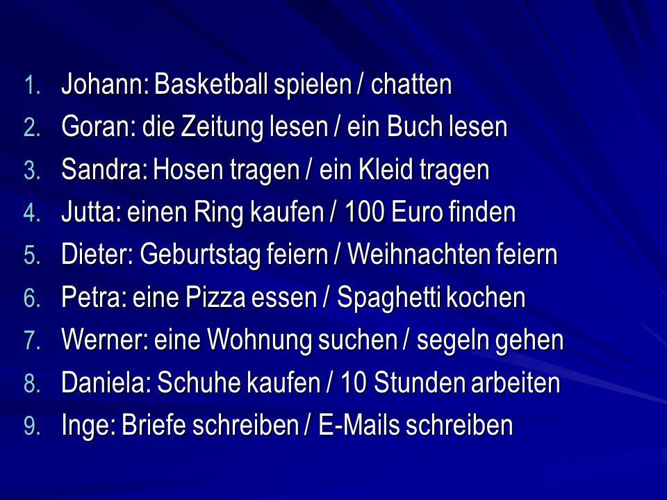 1. Johann: Basketball spielen / chatten 2. Goran: die Zeitung lesen / ein Buch lesen 3. Sandra: Hosen tragen / ein Kleid tragen 4. Jutta: einen Ring k