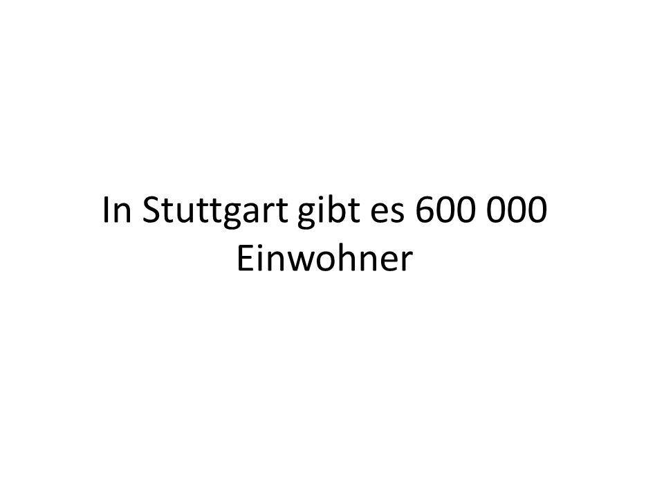 In Stuttgart gibt es 600 000 Einwohner