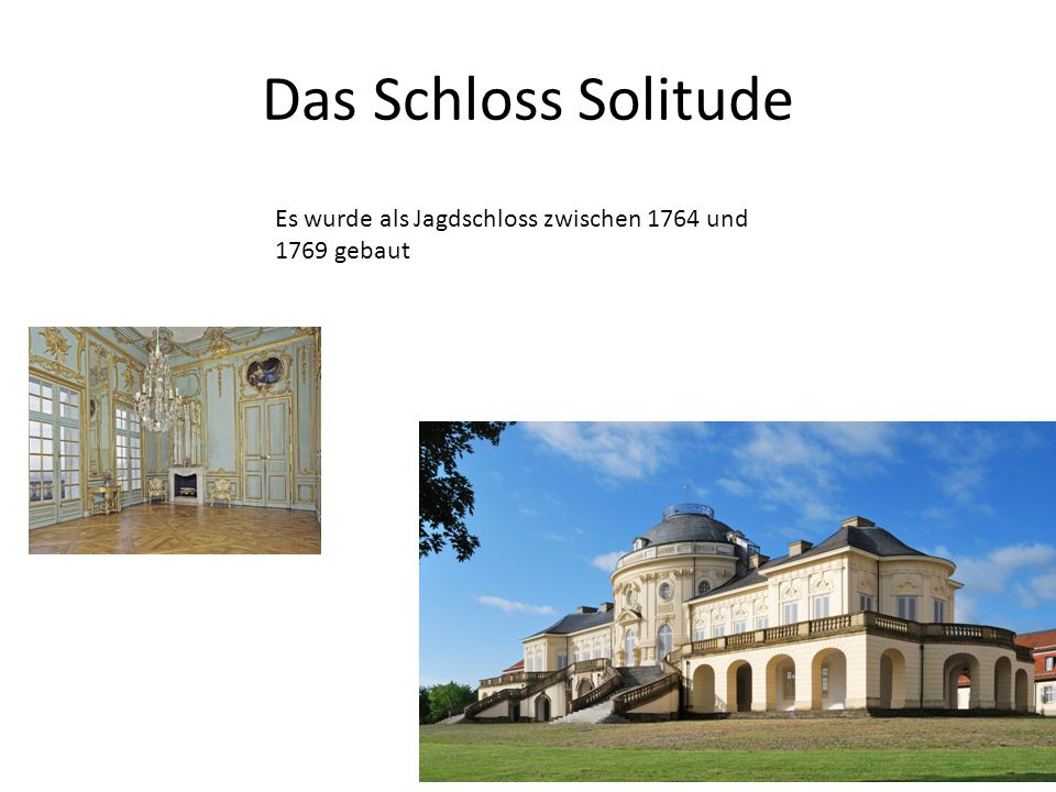 Das Schloss Solitude Es wurde als Jagdschloss zwischen 1764 und 1769 gebaut