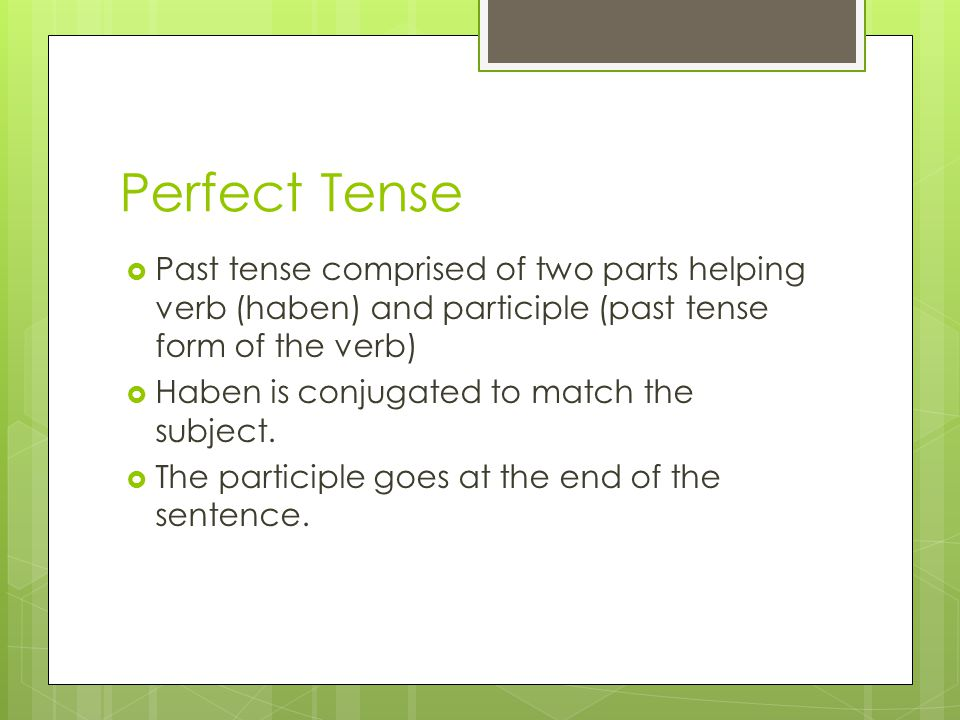 Perfect Tense  Past tense comprised of two parts helping verb (haben) and participle (past tense form of the verb)  Haben is conjugated to match the subject.