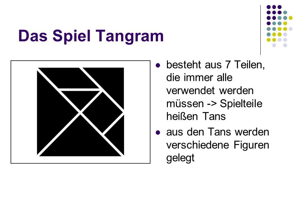Das Spiel Tangram besteht aus 7 Teilen, die immer alle verwendet werden müssen -> Spielteile heißen Tans aus den Tans werden verschiedene Figuren gele