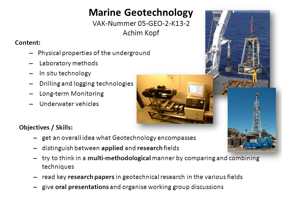 Marine Geotechnology VAK-Nummer 05-GEO-2-K13-2 Achim Kopf Schedule: – attend comprehensive lectures in the beginning – select a field within Geotechnology for study – work on a research paper (together with classmates) – design a framework for the presentation of several research papers within the selected field – give oral presentations and organise the discussion with all classmates