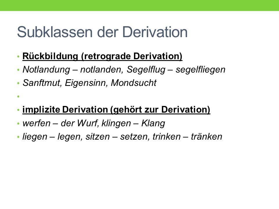 Subklassen der Derivation Rückbildung (retrograde Derivation) Notlandung – notlanden, Segelflug – segelfliegen Sanftmut, Eigensinn, Mondsucht implizite Derivation (gehört zur Derivation) werfen – der Wurf, klingen – Klang liegen – legen, sitzen – setzen, trinken – tränken