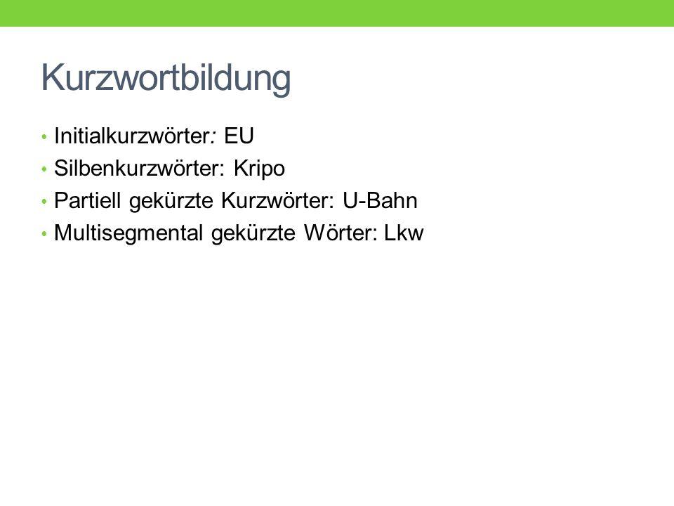Kurzwortbildung Initialkurzwörter: EU Silbenkurzwörter: Kripo Partiell gekürzte Kurzwörter: U-Bahn Multisegmental gekürzte Wörter: Lkw