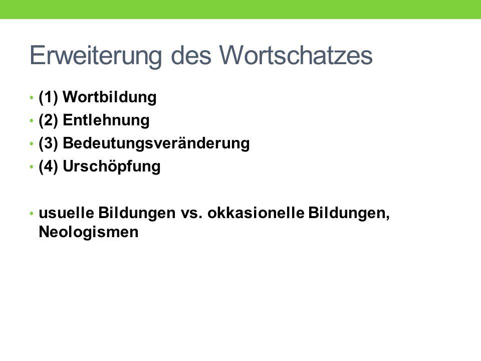Erweiterung des Wortschatzes (1) Wortbildung (2) Entlehnung (3) Bedeutungsveränderung (4) Urschöpfung usuelle Bildungen vs.