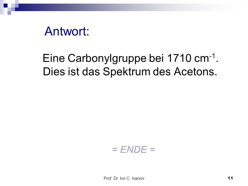 Prof.Dr. Ivo C. Ivanov11 Antwort: Eine Carbonylgruppe bei 1710 cm -1.
