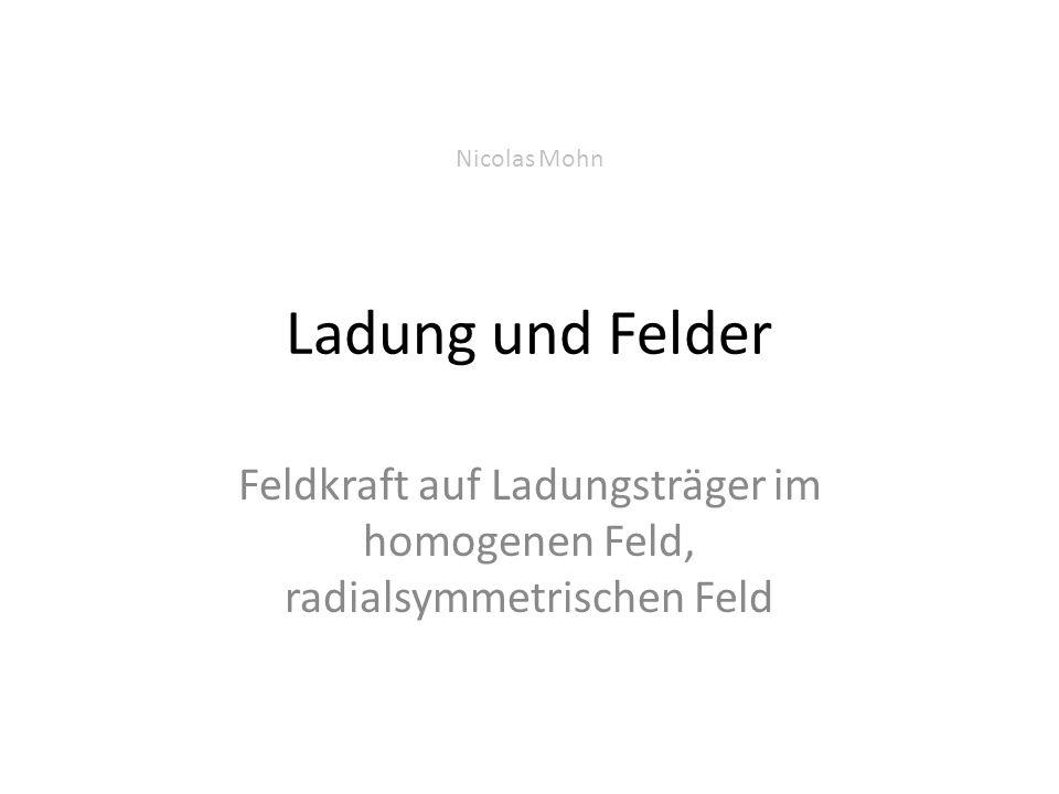 Ladung und Felder Feldkraft auf Ladungsträger im homogenen Feld, radialsymmetrischen Feld Nicolas Mohn