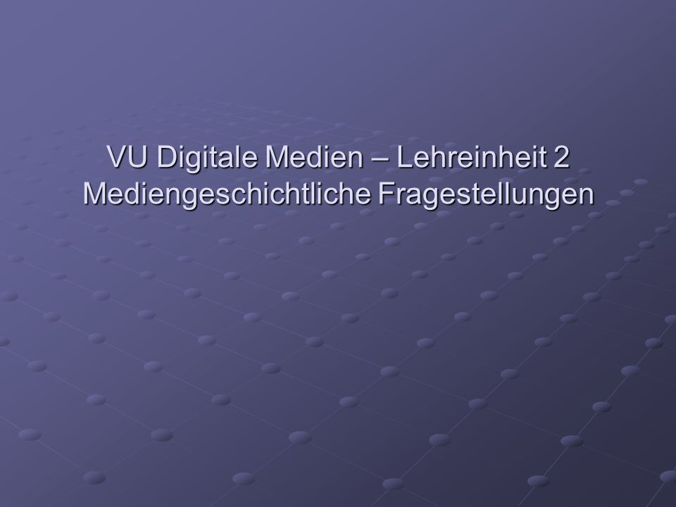 VU Digitale Medien – Lehreinheit 2 Mediengeschichtliche Fragestellungen