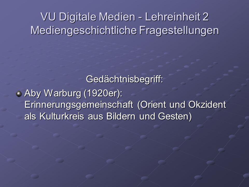 VU Digitale Medien - Lehreinheit 2 Mediengeschichtliche Fragestellungen Gedächtnisbegriff: Aby Warburg (1920er): Erinnerungsgemeinschaft (Orient und Okzident als Kulturkreis aus Bildern und Gesten)