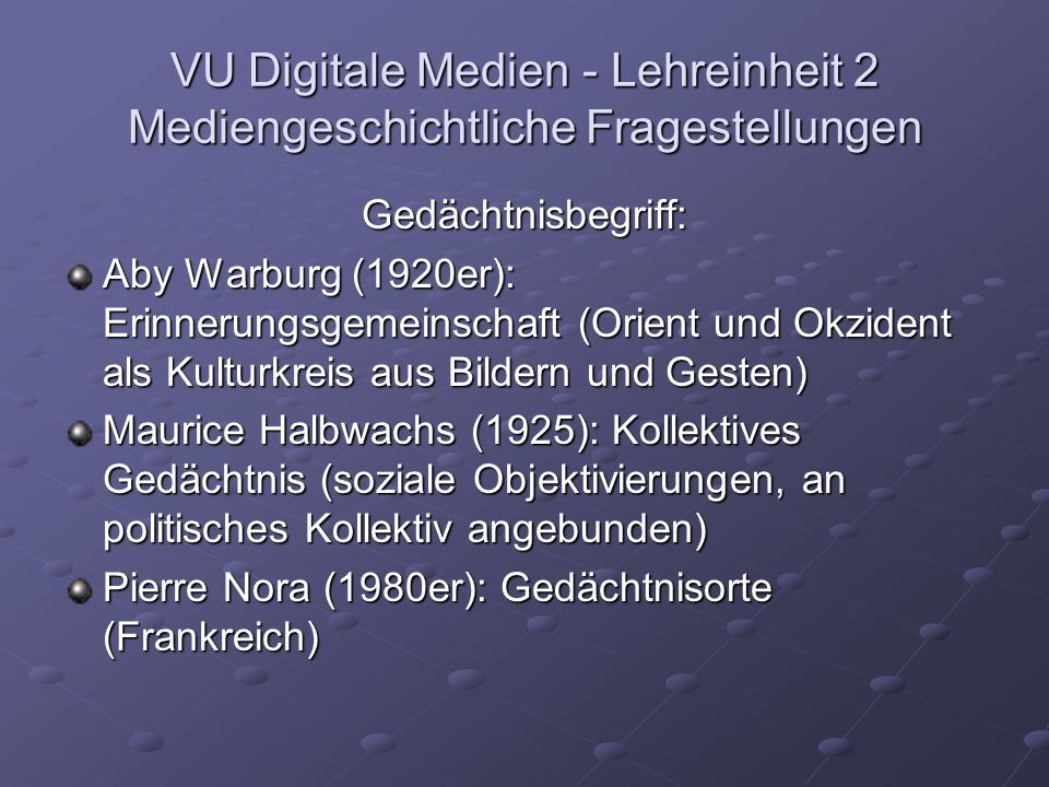 VU Digitale Medien - Lehreinheit 2 Mediengeschichtliche Fragestellungen Gedächtnisbegriff: Aleida und Jan Assmann (1990er): Kommunikatives Gedächtnis (max.
