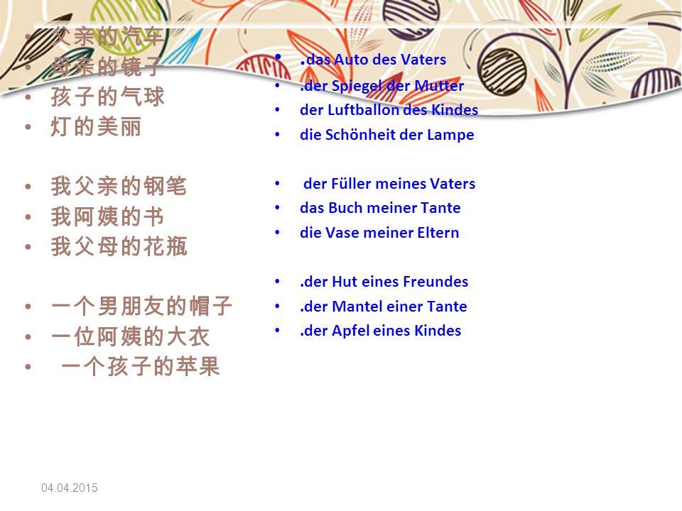 04.04.2015 父亲的汽车 母亲的镜子 孩子的气球 灯的美丽 我父亲的钢笔 我阿姨的书 我父母的花瓶 一个男朋友的帽子 一位阿姨的大衣 一个孩子的苹果. das Auto des Vaters.der Spiegel der Mutter der Luftballon des Kindes d