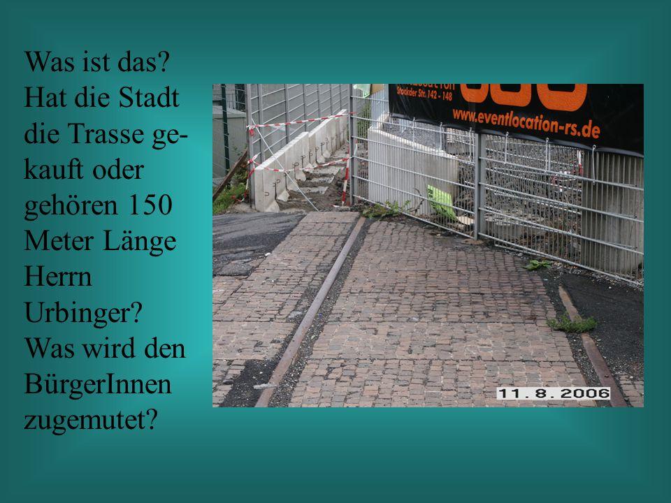 Was ist das. Hat die Stadt die Trasse ge- kauft oder gehören 150 Meter Länge Herrn Urbinger.