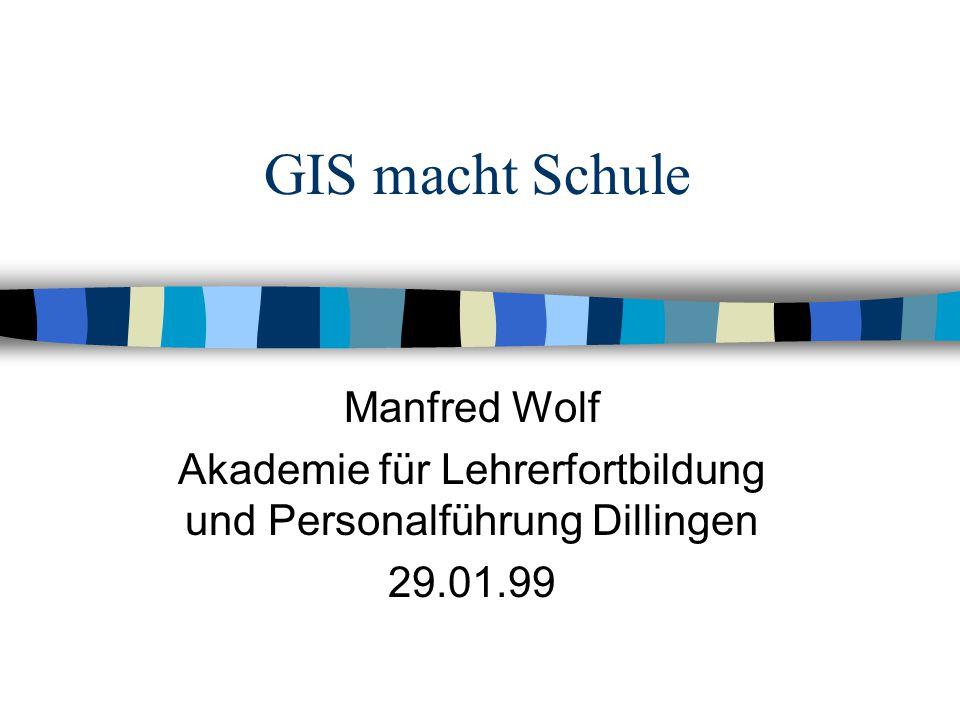GIS macht Schule Manfred Wolf Akademie für Lehrerfortbildung und Personalführung Dillingen 29.01.99